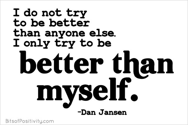 """I do not try to be better than anyone else. I only try to be better than myself."" Dan Jansen"