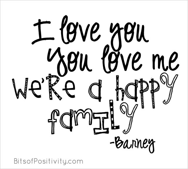 """I love you, you love me, we're a happy family."" Barney"