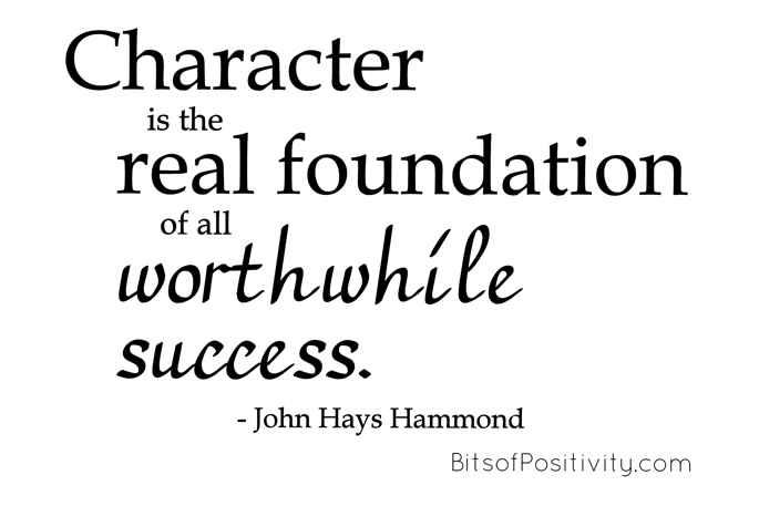 """Character is the real foundation of all worthwhile success."" John Hays Hammond"