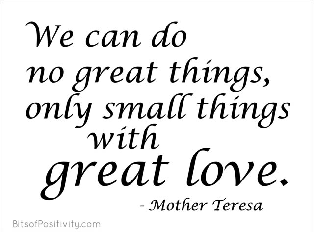 """We can do no great things, only small things with great love."" Mother Teresa"