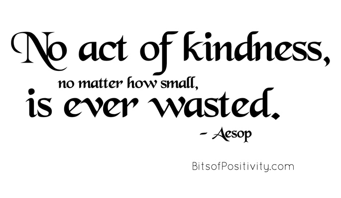 """No act of kindness, no matter how small, is ever wasted."" Aesop"