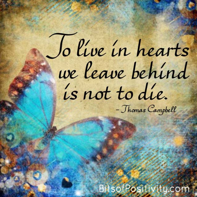 """To live in hearts we leave behind is not to die."" Thomas Campbell"