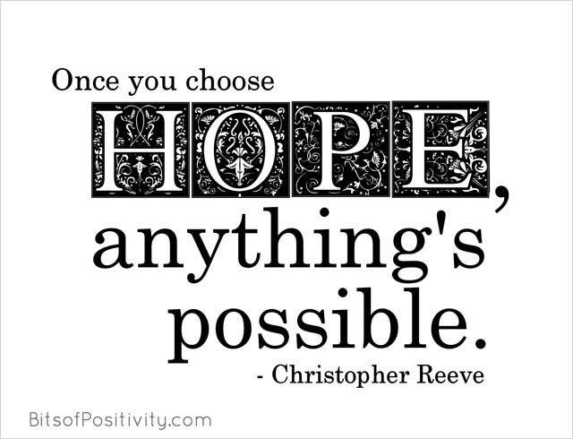 """""""Once you choose hope, anything's possible."""" Christopher Reeve"""
