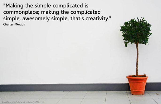 """Making the simple complicated is commonplace; making the complicated simple, awesomely simple, that's creativity."" Charles Mingu"