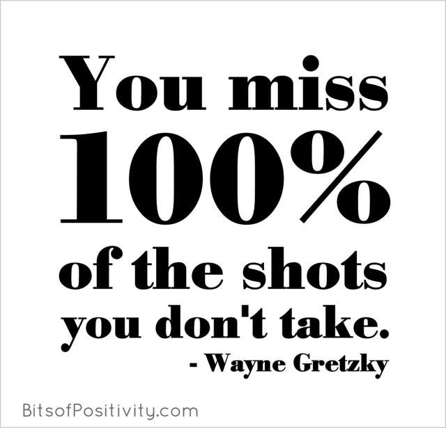 """""""You miss 100% of the shots you don't take."""" Wayne Gretzky"""