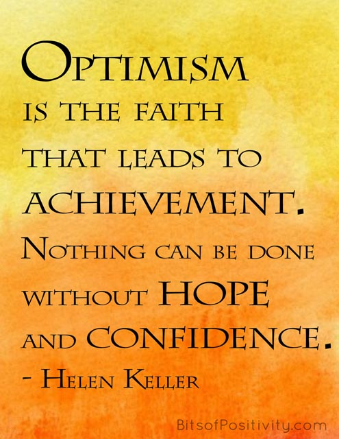 """""""Optimism is the faith that leads to achievement. Nothing can be done without hope and confidence."""" Helen Keller"""