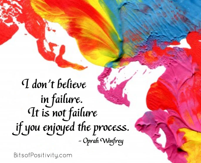 """I don't believe in failure. It is not failure if you enjoyed the process."" Oprah Winfrey"