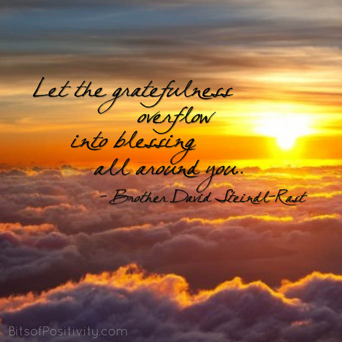 """Let the gratefulness overflow into blessing all around you."" Brother David Steindl-Rast"
