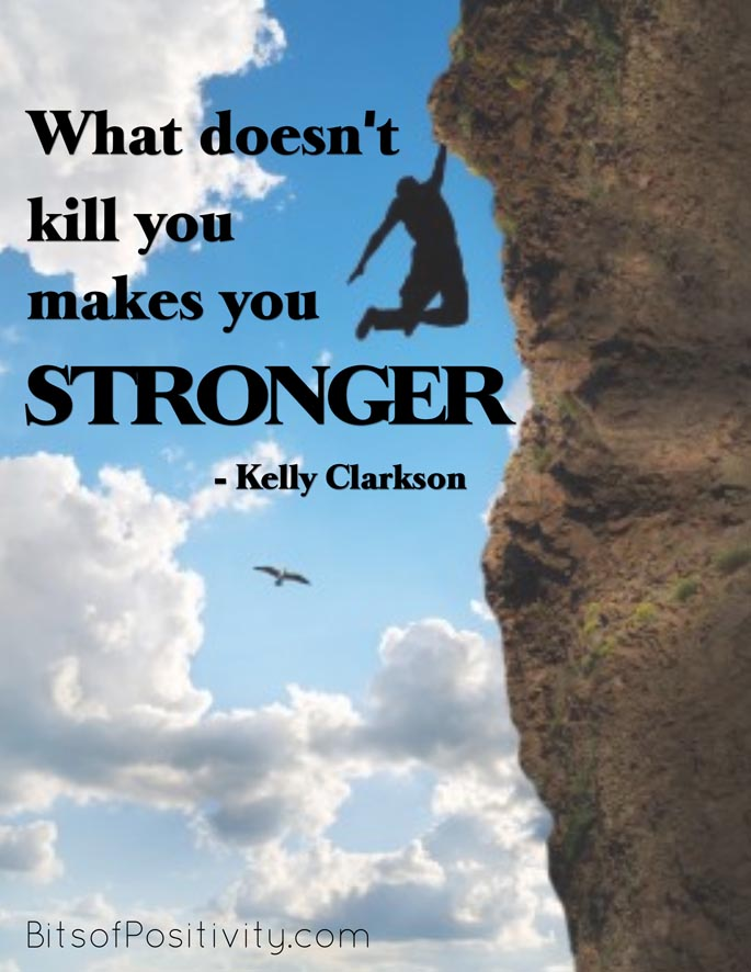 """What doesn't kill you makes you stronger."" Kelly Clarkson"