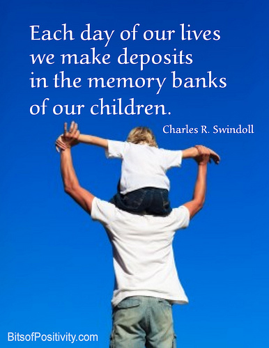 """Each day of our lives we make deposits in the memory banks of our children."" Charles R. Swindoll"