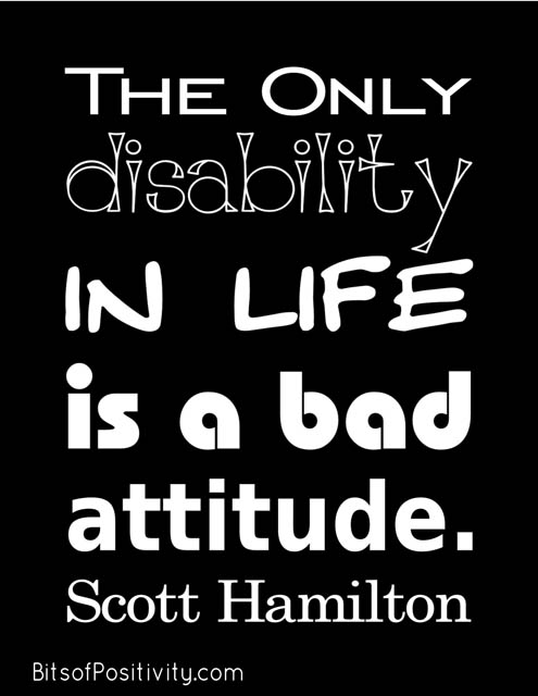 """The only disability in life is a bad attitude."" Scott Hamilton"