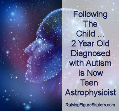 Following the Child ... 2 Year Old Diagnosed with Autism Is Now Teen Astrophysicist