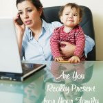 Are You Really Present for Your Family and Friends?