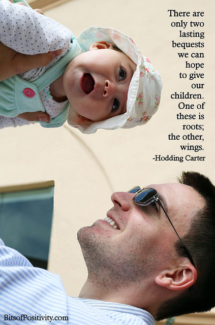 """There are only two lasting bequests we can hope to give our children. One of these is roots; the other, wings."" Hodding Carter"