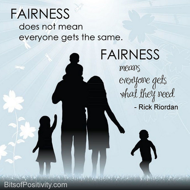 """Fairness does not mean everyone gets the same. Fairness means everyone gets what they need."" Rick Riordan"