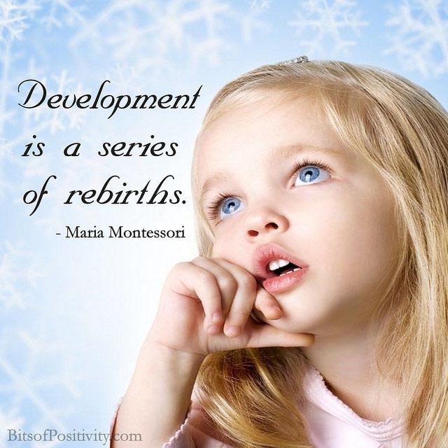 """Development is a series of rebirths."" Maria Montessori"