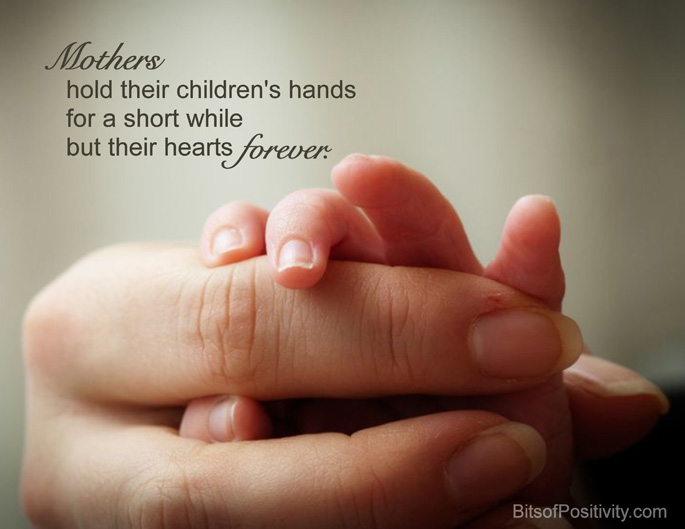 """Mothers hold their children's hands for a short while but their hearts forever."