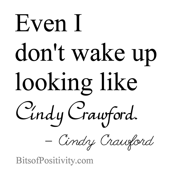 """""""Even I don't wake up looking like Cindy Crawford.""""Cindy Crawford"""