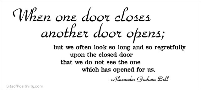 """When one door closes another door opens; but we often look so long and so regretfully upon the closed door that we do not see the one which has opened for us."" Alexander Graham Bell"