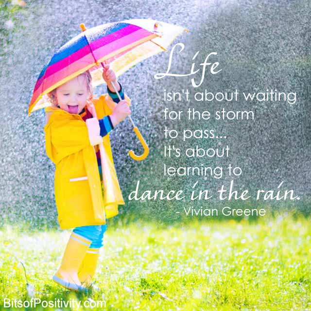 """Life isn't about waiting for the storm to pass…It's about learning to dance in the rain."" Vivian Greene"