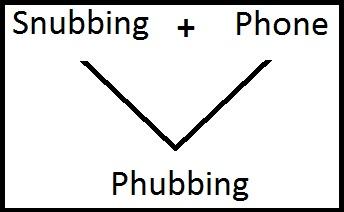 Snubbing + Phone = Phubbing