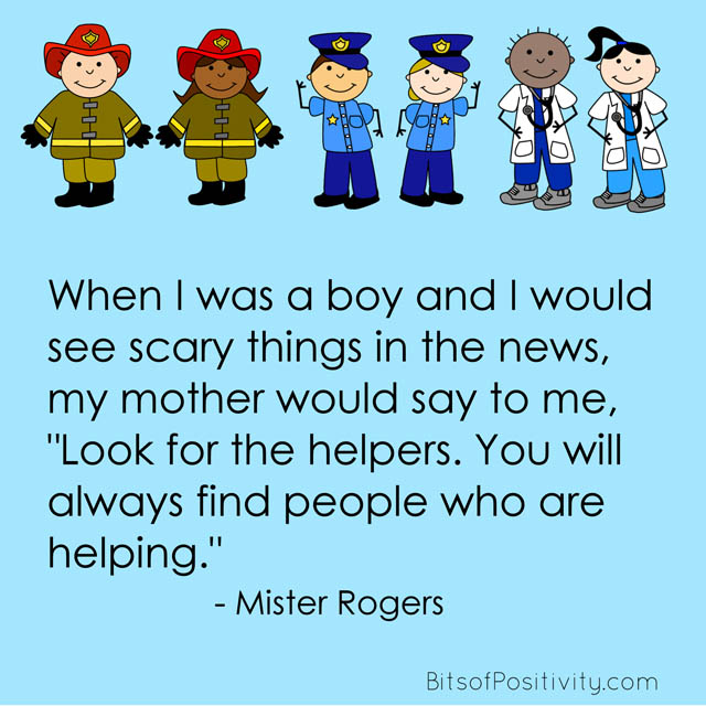"""When I was a boy and I would see scary things in the news, my mother would say to me, 'Look for the helpers. You will always find people who are helping.'"" Mister Rogers"