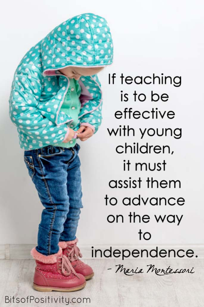 """If teaching is to be effective with young children, it must assist them to advance on the way to independence."" Maria Montessori"