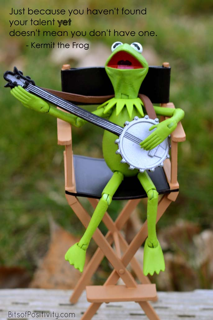 """Just because you haven't found your talent yet doesn't mean you don't have one."" Kermit the Frog"