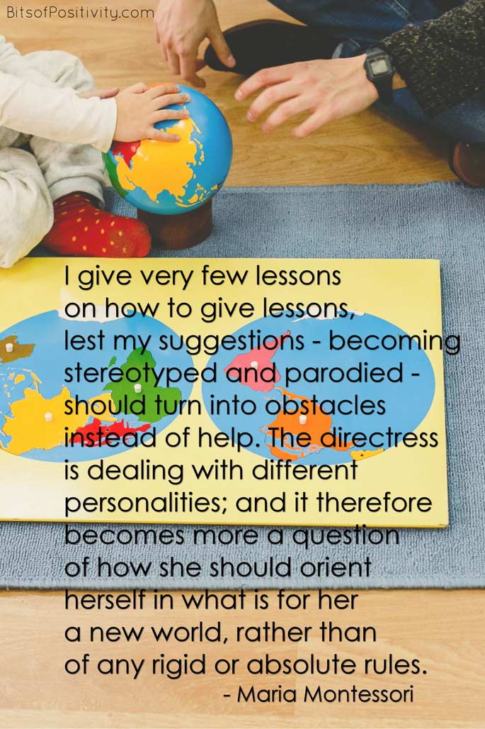 """I give very few lessons on how to give lessons, lest my suggestions - becoming stereotyped and parodied - should turn into obstacles instead of help. The directress is dealing with different personalities; and it therefore becomes more a question of how she should orient herself in what is for her a new world, rather than of any rigid or absolute rules."" Maria Montessori"